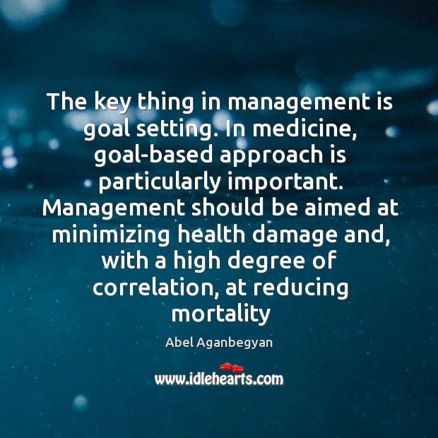 Image, The key thing in management is goal setting. In medicine, goal-based approach