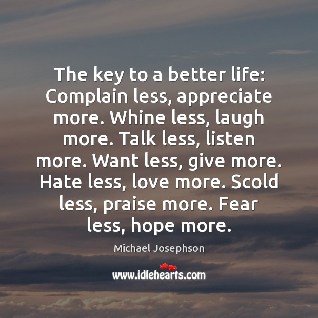 The key to a better life: Complain less, appreciate more. Whine less, Michael Josephson Picture Quote