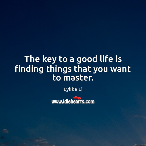 The key to a good life is finding things that you want to master. Lykke Li Picture Quote