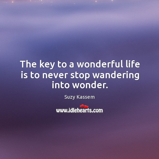 The key to a wonderful life is to never stop wandering into wonder. Image