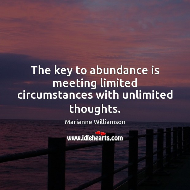 The key to abundance is meeting limited circumstances with unlimited thoughts. Image