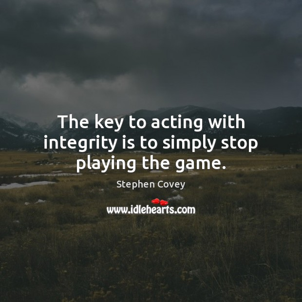 The key to acting with integrity is to simply stop playing the game. Integrity Quotes Image