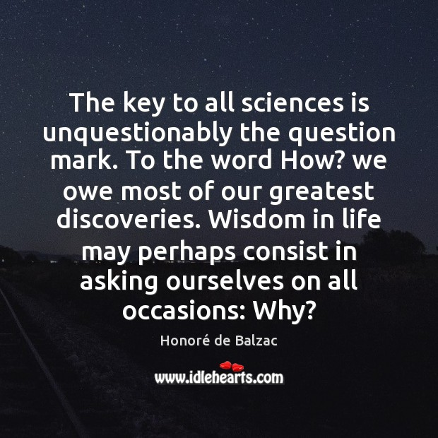 The key to all sciences is unquestionably the question mark. To the Image