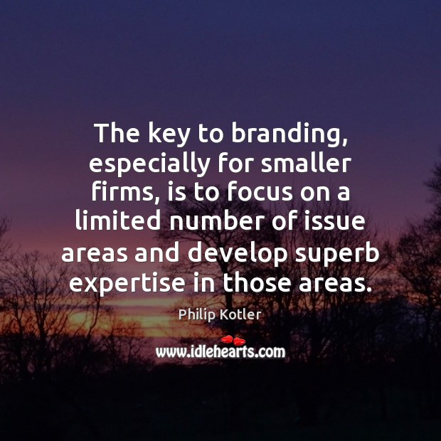 The key to branding, especially for smaller firms, is to focus on Image
