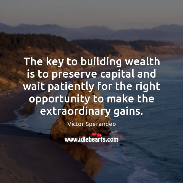The key to building wealth is to preserve capital and wait patiently Victor Sperandeo Picture Quote