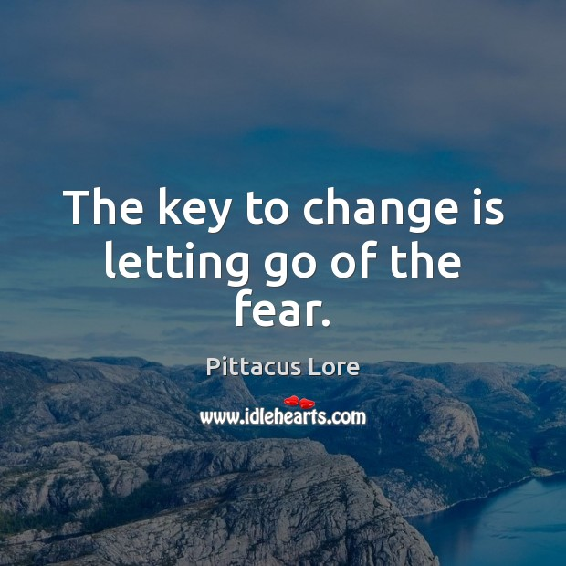 The key to change is letting go of the fear. Pittacus Lore Picture Quote
