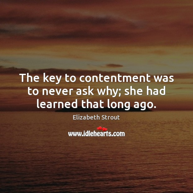 The key to contentment was to never ask why; she had learned that long ago. Elizabeth Strout Picture Quote