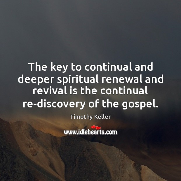 The key to continual and deeper spiritual renewal and revival is the Timothy Keller Picture Quote
