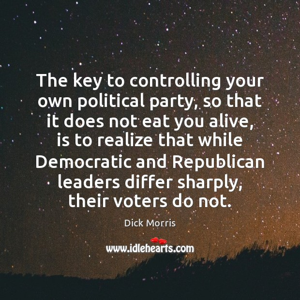 The key to controlling your own political party, so that it does Dick Morris Picture Quote