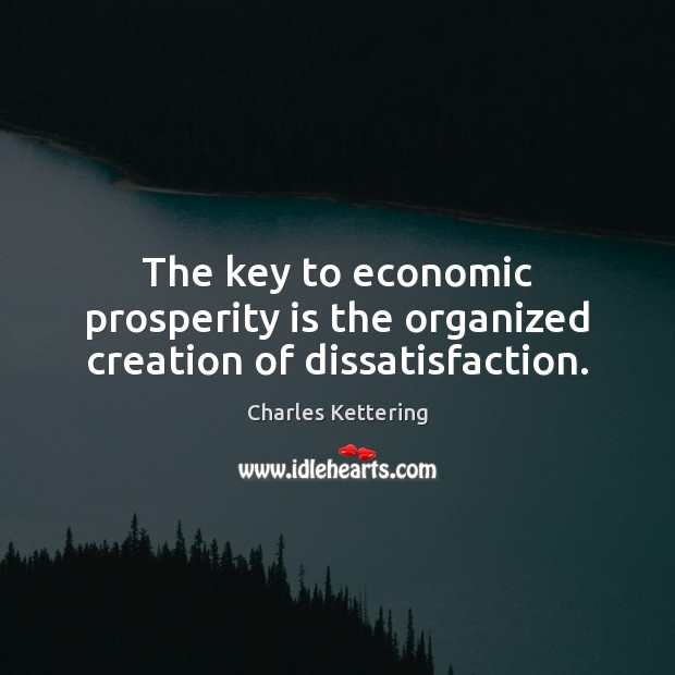 The key to economic prosperity is the organized creation of dissatisfaction. Charles Kettering Picture Quote