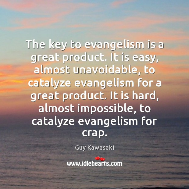 The key to evangelism is a great product. It is easy, almost Guy Kawasaki Picture Quote