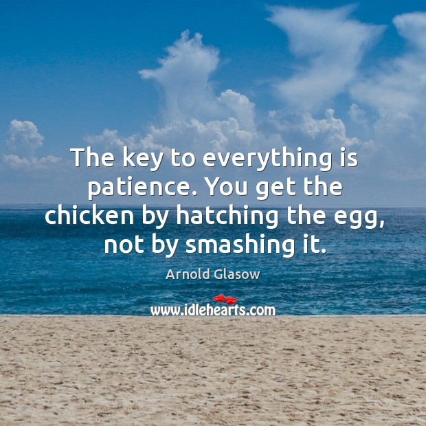 Image, The key to everything is patience. You get the chicken by hatching the egg, not by smashing it.