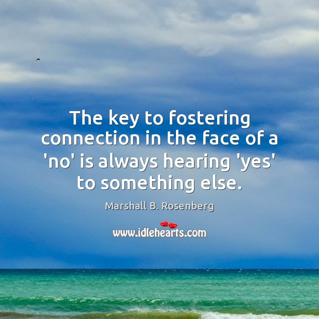 The key to fostering connection in the face of a 'no' is Marshall B. Rosenberg Picture Quote