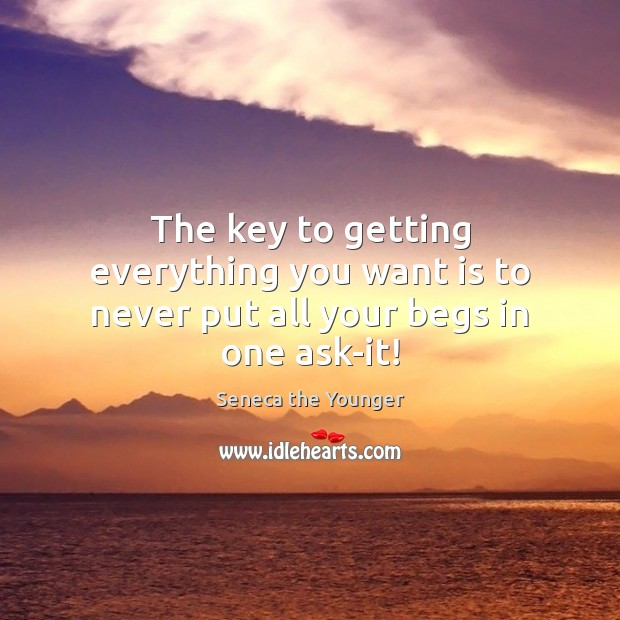 The key to getting everything you want is to never put all your begs in one ask-it! Seneca the Younger Picture Quote
