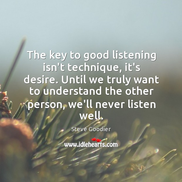 The key to good listening isn't technique, it's desire. Until we truly Steve Goodier Picture Quote
