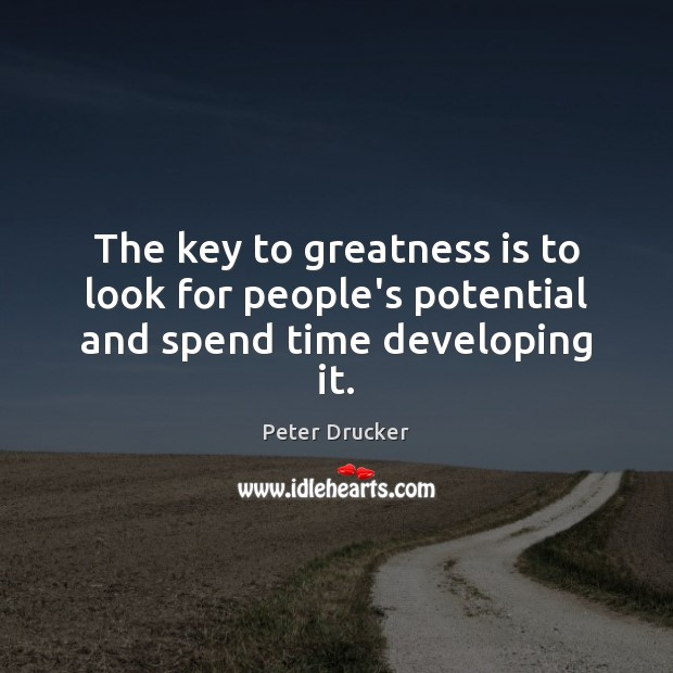 The key to greatness is to look for people's potential and spend time developing it. Image