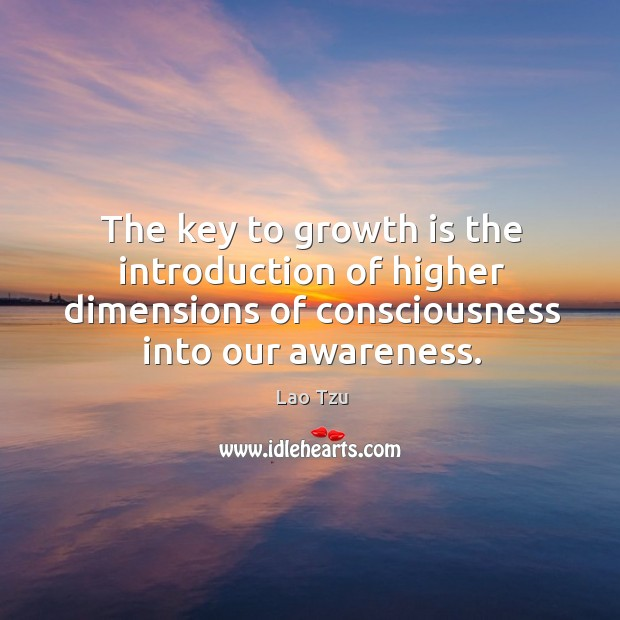 Image, The key to growth is the introduction of higher dimensions of consciousness into our awareness.