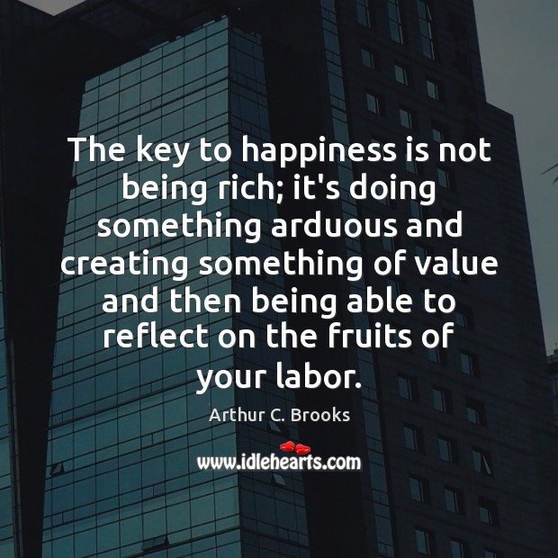 Image, The key to happiness is not being rich; it's doing something arduous