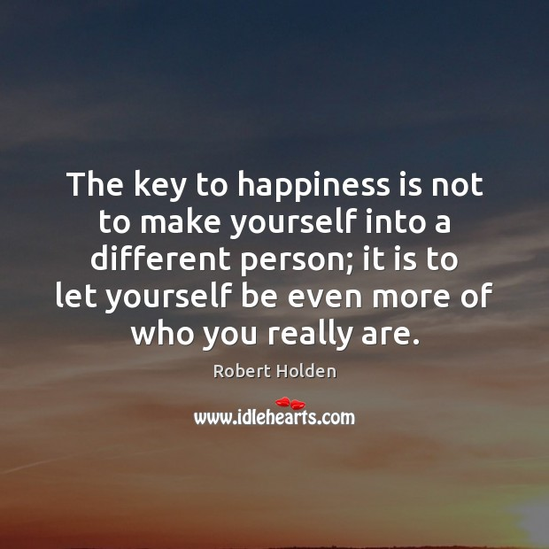The key to happiness is not to make yourself into a different Happiness Quotes Image