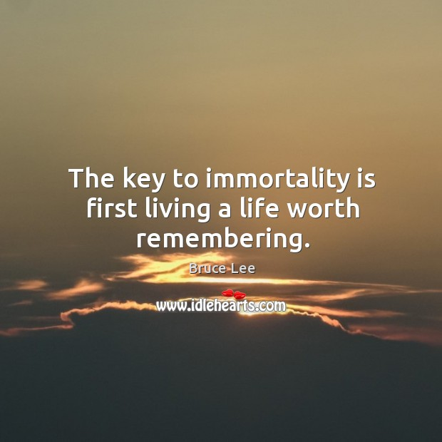 The key to immortality is first living a life worth remembering. Image