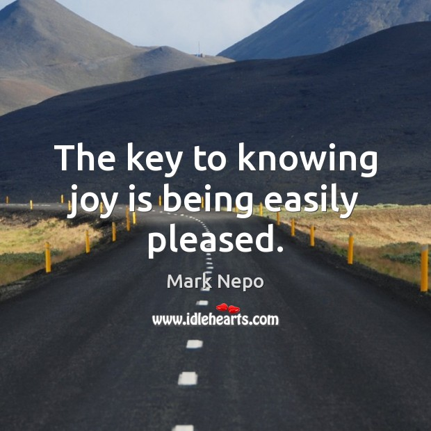 The key to knowing joy is being easily pleased. Mark Nepo Picture Quote