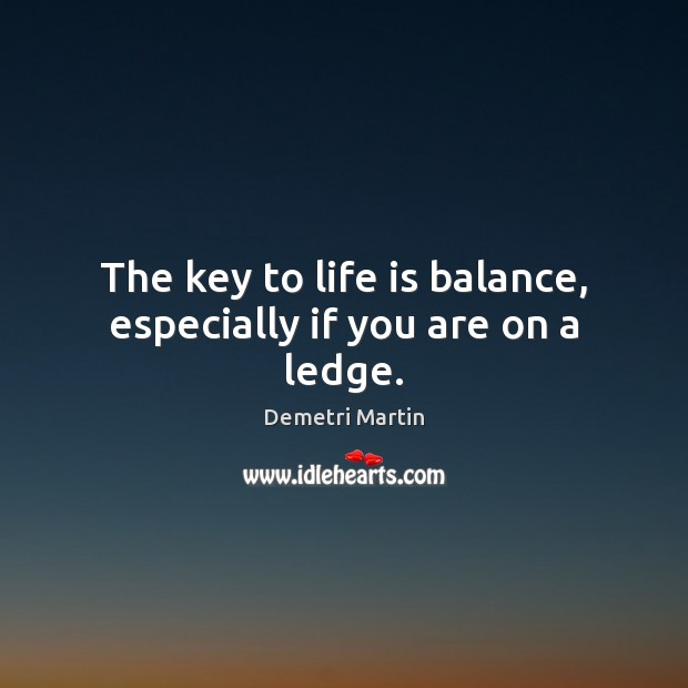 The key to life is balance, especially if you are on a ledge. Demetri Martin Picture Quote