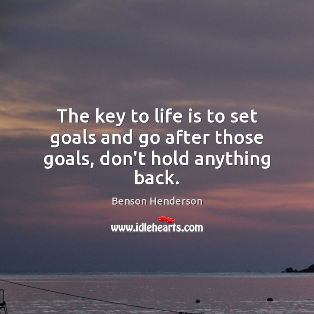 The key to life is to set goals and go after those goals, don't hold anything back. Image