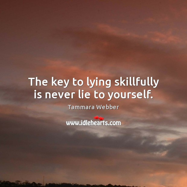 The key to lying skillfully is never lie to yourself. Tammara Webber Picture Quote
