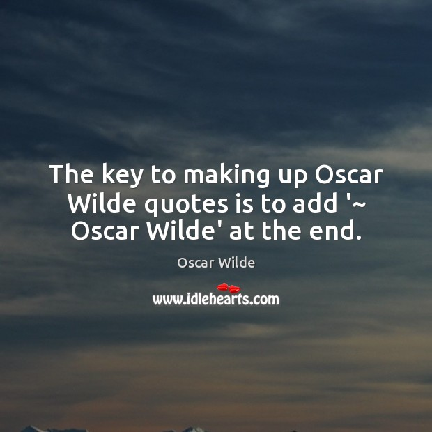 The key to making up Oscar Wilde quotes is to add '~ Oscar Wilde' at the end. Image