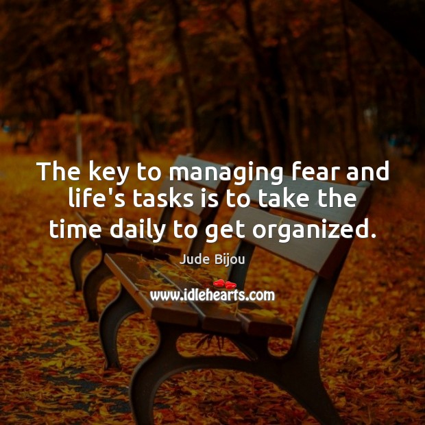 The key to managing fear and life's tasks is to take the time daily to get organized. Image
