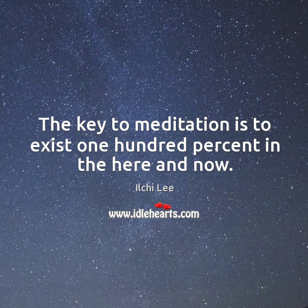 The key to meditation is to exist one hundred percent in the here and now. Image