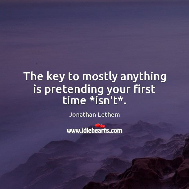 The key to mostly anything is pretending your first time *isn't*. Image