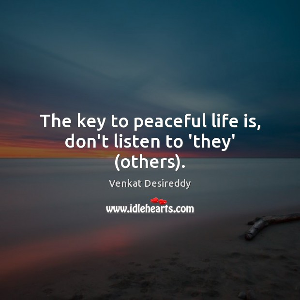 The key to peaceful life is, don't listen to 'they' (others). Venkat Desireddy Picture Quote