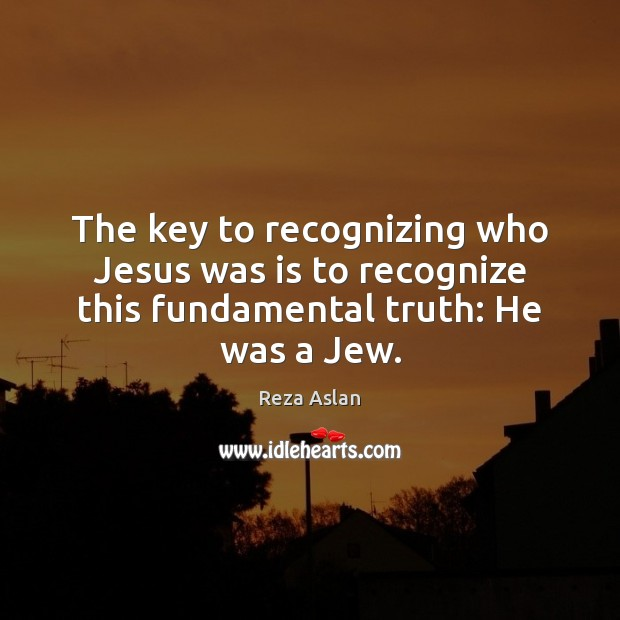 The key to recognizing who Jesus was is to recognize this fundamental truth: He was a Jew. Reza Aslan Picture Quote