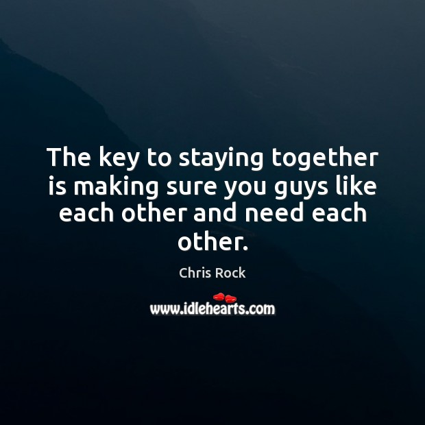The key to staying together is making sure you guys like each other and need each other. Chris Rock Picture Quote
