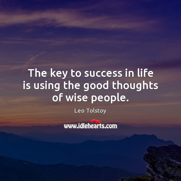 The key to success in life is using the good thoughts of wise people. Image
