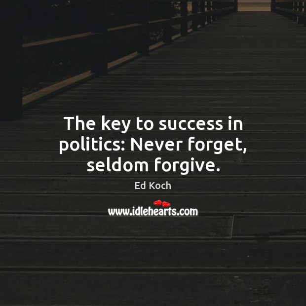 The key to success in politics: Never forget, seldom forgive. Ed Koch Picture Quote