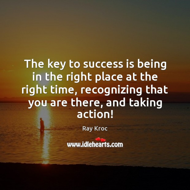 The key to success is being in the right place at the Success Quotes Image