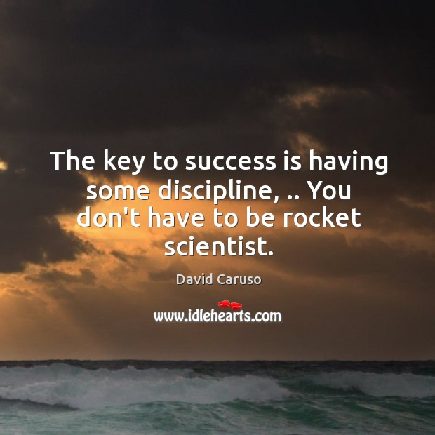 The key to success is having some discipline, .. You don't have to be rocket scientist. Image