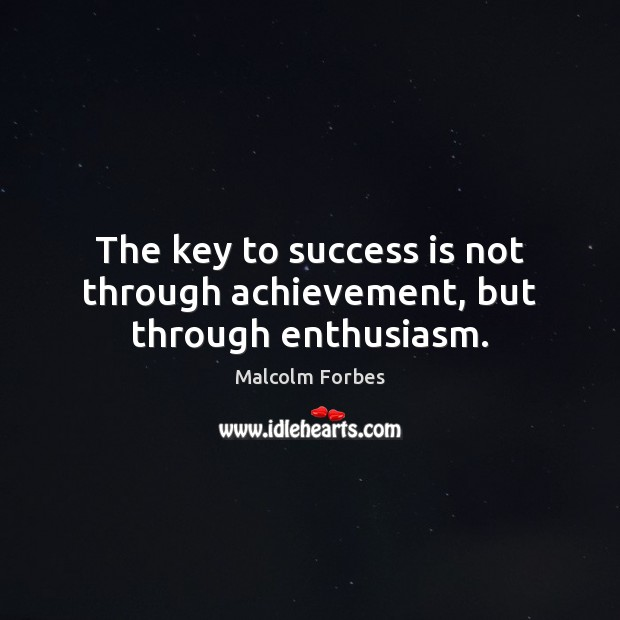 The key to success is not through achievement, but through enthusiasm. Malcolm Forbes Picture Quote