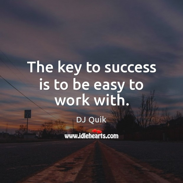 The key to success is to be easy to work with. Image