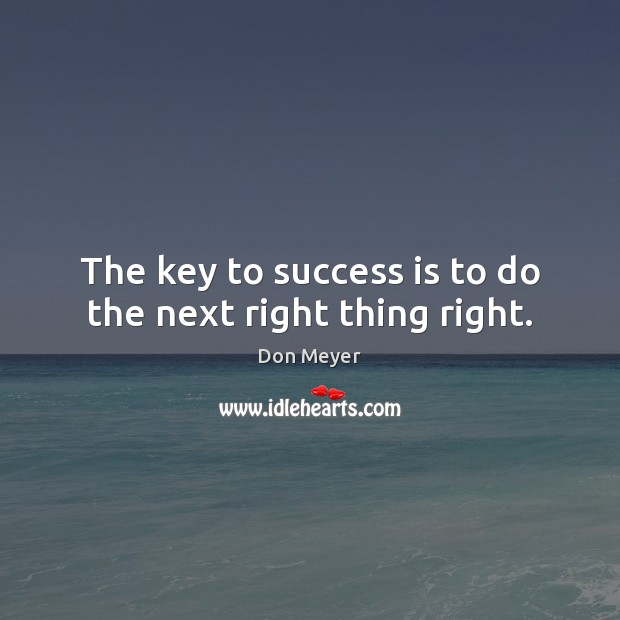 The key to success is to do the next right thing right. Success Quotes Image