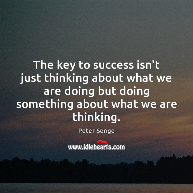 The key to success isn't just thinking about what we are doing Peter Senge Picture Quote