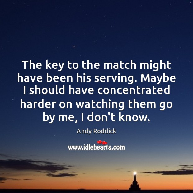 The key to the match might have been his serving. Maybe I Andy Roddick Picture Quote