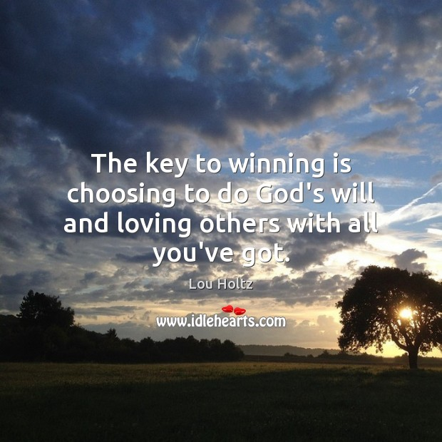 The key to winning is choosing to do God's will and loving others with all you've got. Lou Holtz Picture Quote