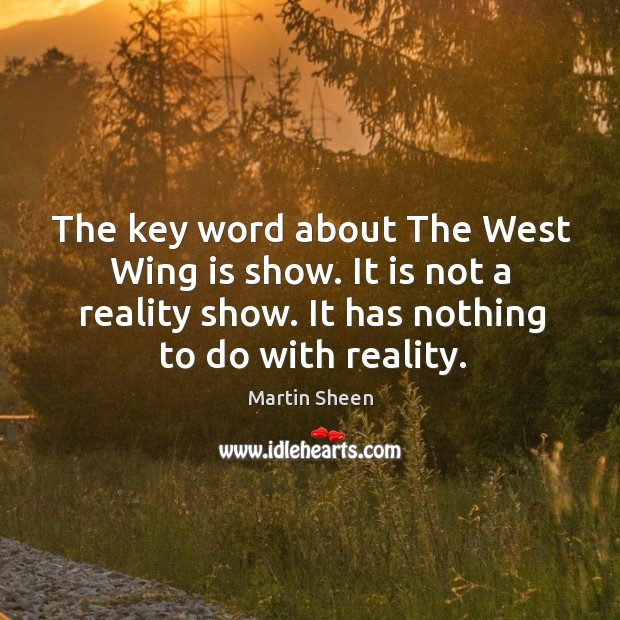 The key word about the west wing is show. It is not a reality show. It has nothing to do with reality. Martin Sheen Picture Quote