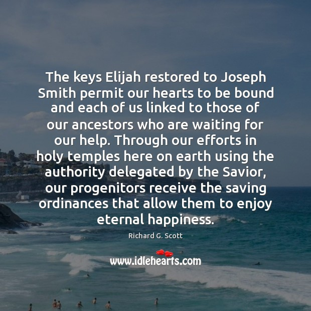The keys Elijah restored to Joseph Smith permit our hearts to be Richard G. Scott Picture Quote