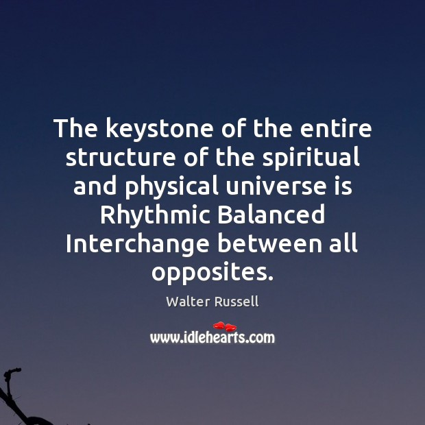 The keystone of the entire structure of the spiritual and physical universe Walter Russell Picture Quote