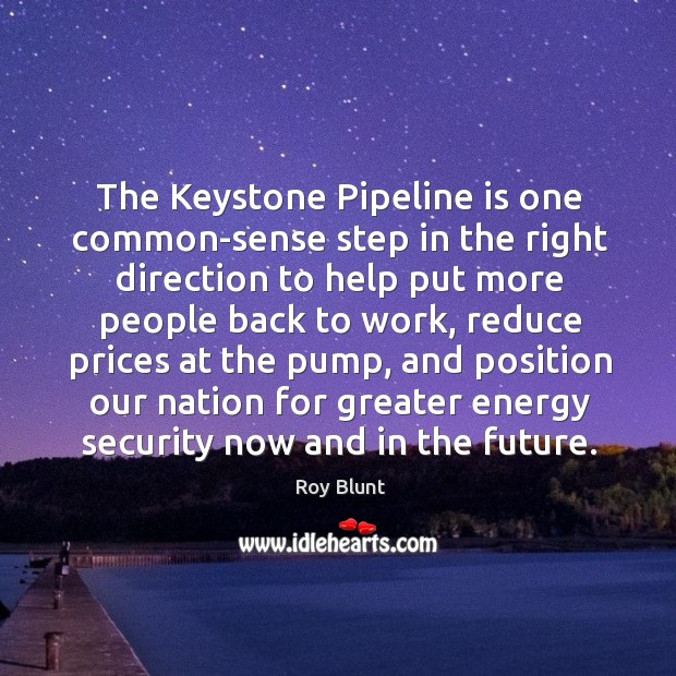 The keystone pipeline is one common-sense step in the right direction to help put more people back to work Image