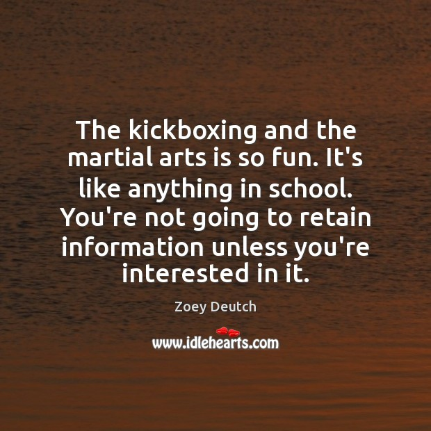 Zoey Deutch Picture Quote image saying: The kickboxing and the martial arts is so fun. It's like anything